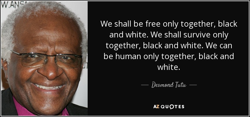 We shall be free only together, black and white. We shall survive only together, black and white. We can be human only together, black and white. - Desmond Tutu