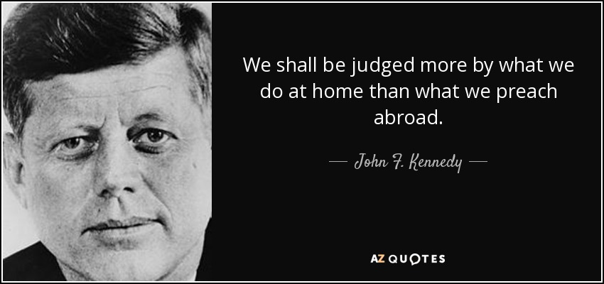 We shall be judged more by what we do at home than what we preach abroad. - John F. Kennedy