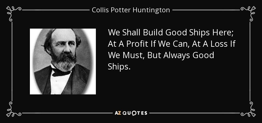 We Shall Build Good Ships Here; At A Profit If We Can, At A Loss If We Must, But Always Good Ships. - Collis Potter Huntington