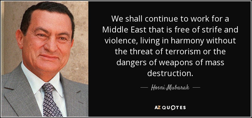 We shall continue to work for a Middle East that is free of strife and violence, living in harmony without the threat of terrorism or the dangers of weapons of mass destruction. - Hosni Mubarak