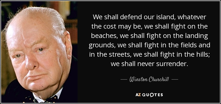 We shall defend our island, whatever the cost may be, we shall fight on the beaches, we shall fight on the landing grounds, we shall fight in the fields and in the streets, we shall fight in the hills; we shall never surrender. - Winston Churchill