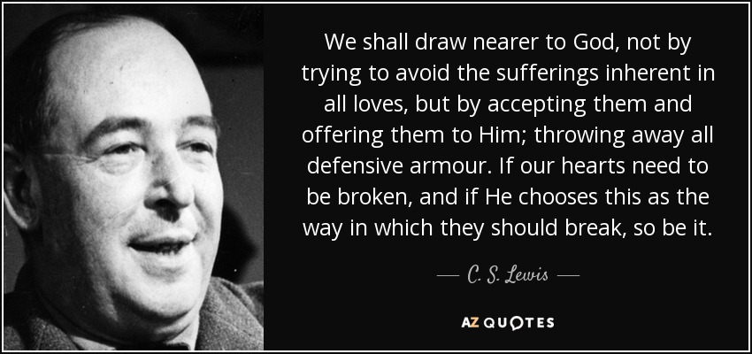 We shall draw nearer to God, not by trying to avoid the sufferings inherent in all loves, but by accepting them and offering them to Him; throwing away all defensive armour. If our hearts need to be broken, and if He chooses this as the way in which they should break, so be it. - C. S. Lewis
