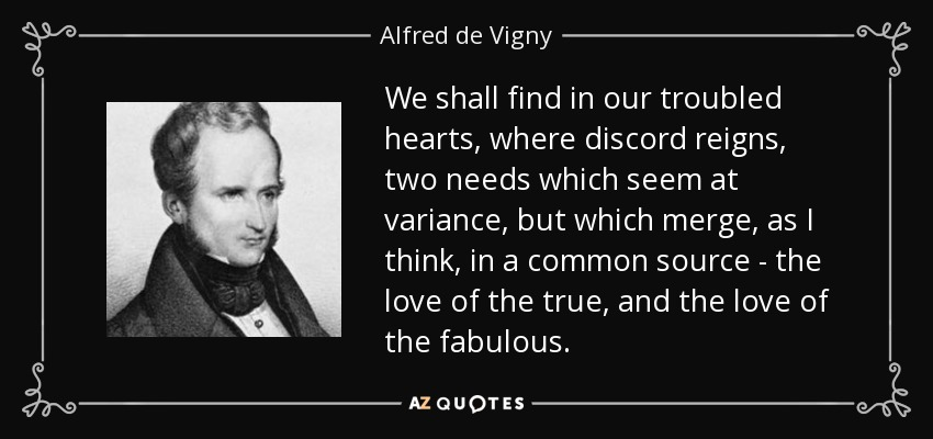 We shall find in our troubled hearts, where discord reigns, two needs which seem at variance, but which merge, as I think, in a common source - the love of the true, and the love of the fabulous. - Alfred de Vigny