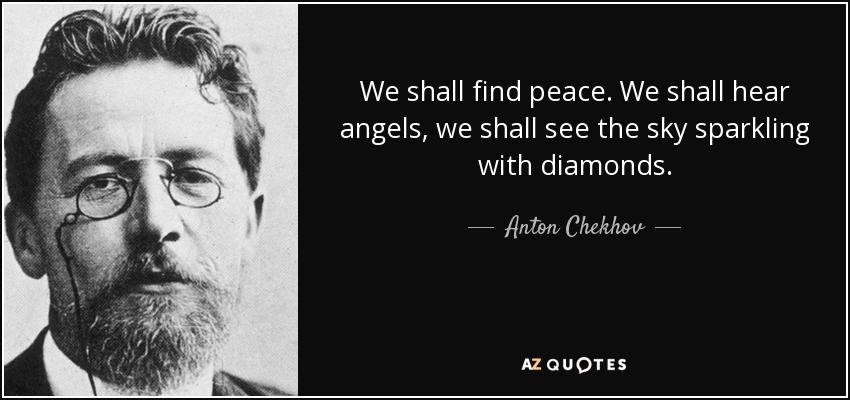 We shall find peace. We shall hear angels, we shall see the sky sparkling with diamonds. - Anton Chekhov