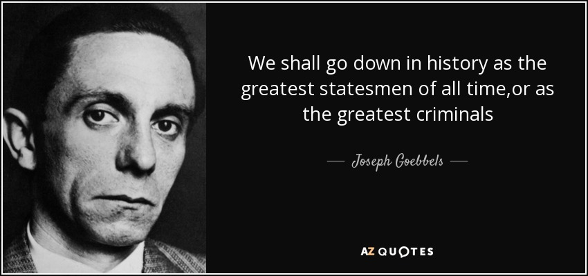 We shall go down in history as the greatest statesmen of all time,or as the greatest criminals - Joseph Goebbels