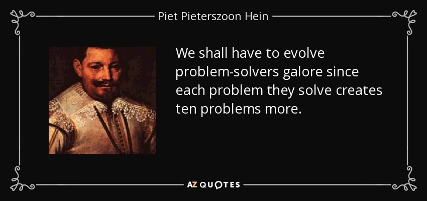We shall have to evolve problem-solvers galore since each problem they solve creates ten problems more. - Piet Pieterszoon Hein