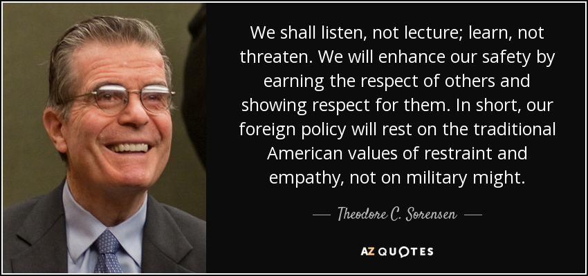 We shall listen, not lecture; learn, not threaten. We will enhance our safety by earning the respect of others and showing respect for them. In short, our foreign policy will rest on the traditional American values of restraint and empathy, not on military might. - Theodore C. Sorensen