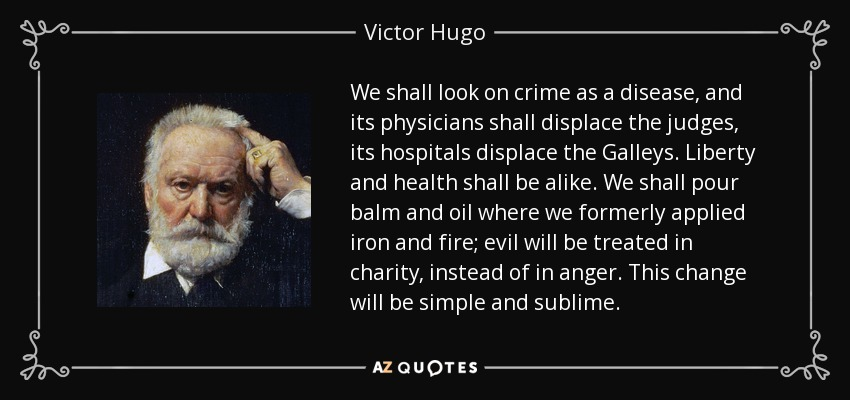 We shall look on crime as a disease, and its physicians shall displace the judges, its hospitals displace the Galleys. Liberty and health shall be alike. We shall pour balm and oil where we formerly applied iron and fire; evil will be treated in charity, instead of in anger. This change will be simple and sublime. - Victor Hugo