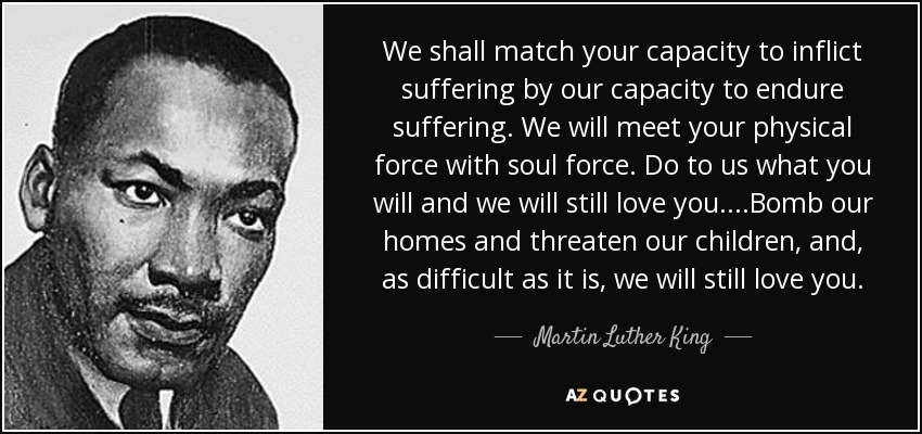 We shall match your capacity to inflict suffering by our capacity to endure suffering. We will meet your physical force with soul force. Do to us what you will and we will still love you....Bomb our homes and threaten our children, and, as difficult as it is, we will still love you. - Martin Luther King, Jr.