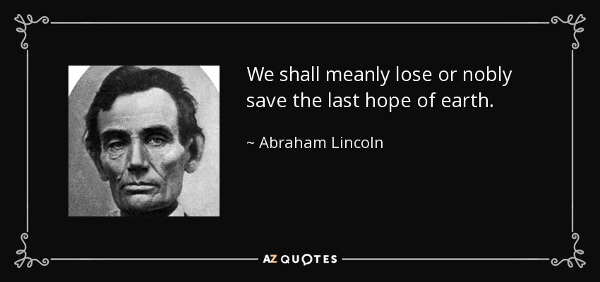 We shall meanly lose or nobly save the last hope of earth. - Abraham Lincoln