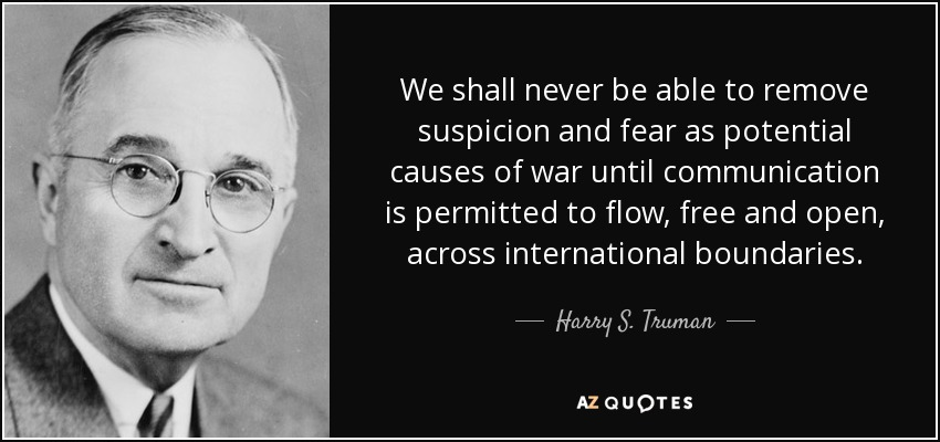 We shall never be able to remove suspicion and fear as potential causes of war until communication is permitted to flow, free and open, across international boundaries. - Harry S. Truman