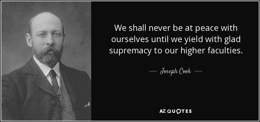 We shall never be at peace with ourselves until we yield with glad supremacy to our higher faculties. - Joseph Cook