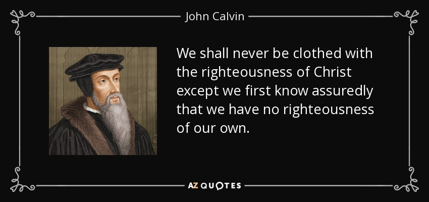 We shall never be clothed with the righteousness of Christ except we first know assuredly that we have no righteousness of our own. - John Calvin