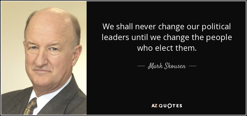 We shall never change our political leaders until we change the people who elect them. - Mark Skousen