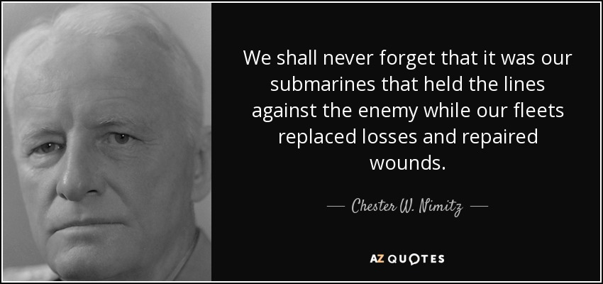 We shall never forget that it was our submarines that held the lines against the enemy while our fleets replaced losses and repaired wounds. - Chester W. Nimitz