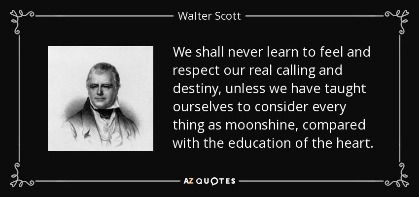 We shall never learn to feel and respect our real calling and destiny, unless we have taught ourselves to consider every thing as moonshine, compared with the education of the heart. - Walter Scott