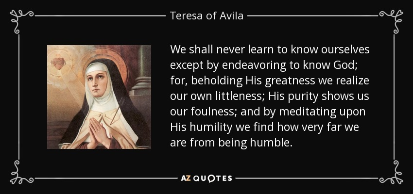 We shall never learn to know ourselves except by endeavoring to know God; for, beholding His greatness, we realize our own littleness; His purity shows us our foulness; and by meditating upon His humility we find how very far we are from being humble. - Teresa of Avila