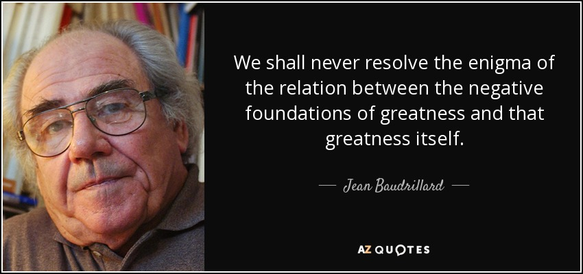 We shall never resolve the enigma of the relation between the negative foundations of greatness and that greatness itself. - Jean Baudrillard
