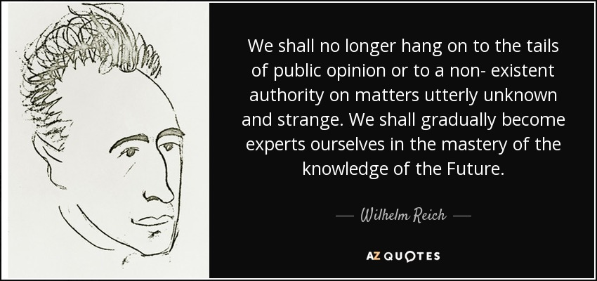 We shall no longer hang on to the tails of public opinion or to a non- existent authority on matters utterly unknown and strange. We shall gradually become experts ourselves in the mastery of the knowledge of the Future. - Wilhelm Reich