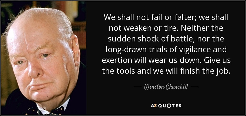 We shall not fail or falter; we shall not weaken or tire. Neither the sudden shock of battle, nor the long-drawn trials of vigilance and exertion will wear us down. Give us the tools and we will finish the job. - Winston Churchill