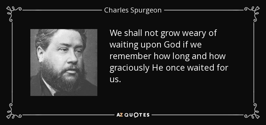 We shall not grow weary of waiting upon God if we remember how long and how graciously He once waited for us. - Charles Spurgeon