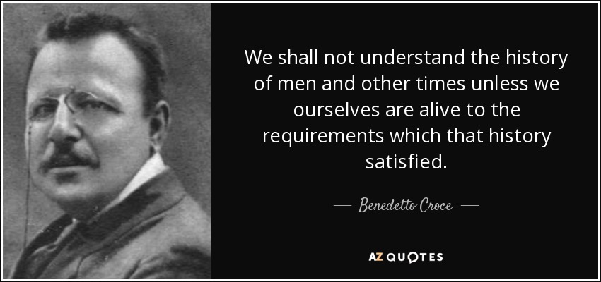 We shall not understand the history of men and other times unless we ourselves are alive to the requirements which that history satisfied. - Benedetto Croce