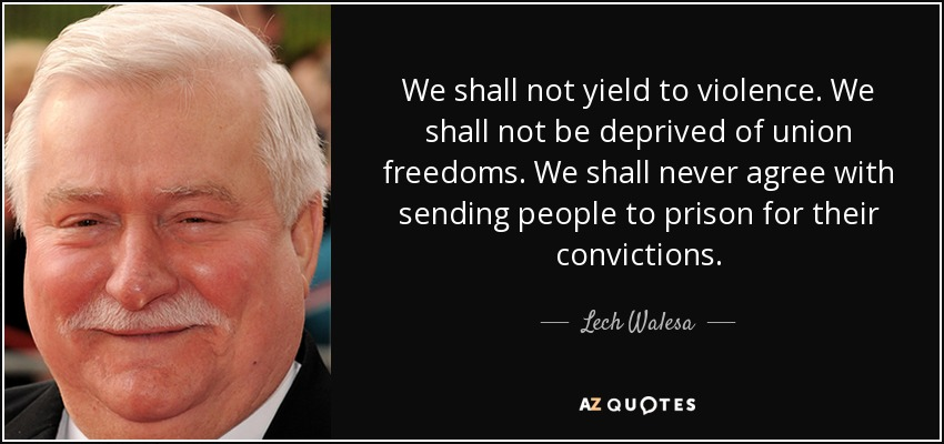 We shall not yield to violence. We shall not be deprived of union freedoms. We shall never agree with sending people to prison for their convictions. - Lech Walesa