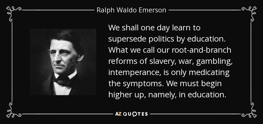 We shall one day learn to supersede politics by education. What we call our root-and-branch reforms of slavery, war, gambling, intemperance, is only medicating the symptoms. We must begin higher up, namely, in education. - Ralph Waldo Emerson