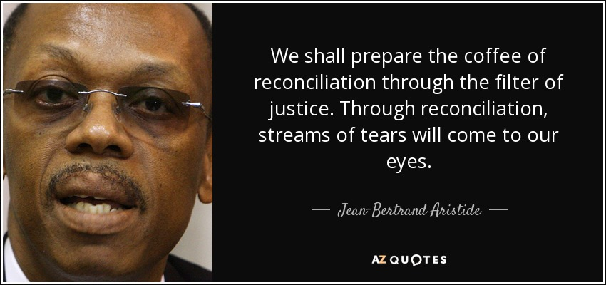 We shall prepare the coffee of reconciliation through the filter of justice. Through reconciliation, streams of tears will come to our eyes. - Jean-Bertrand Aristide