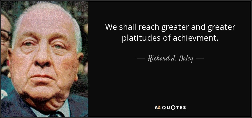 We shall reach greater and greater platitudes of achievment. - Richard J. Daley