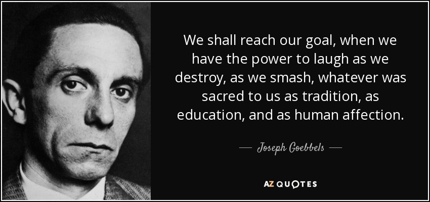 We shall reach our goal, when we have the power to laugh as we destroy, as we smash, whatever was sacred to us as tradition, as education, and as human affection. - Joseph Goebbels