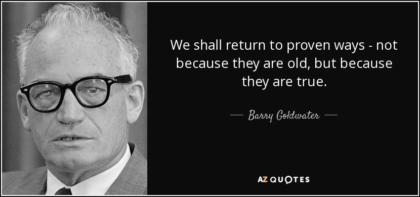 We shall return to proven ways - not because they are old, but because they are true. - Barry Goldwater