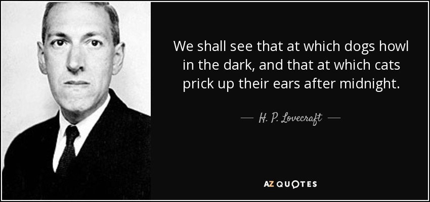 We shall see that at which dogs howl in the dark, and that at which cats prick up their ears after midnight. - H. P. Lovecraft