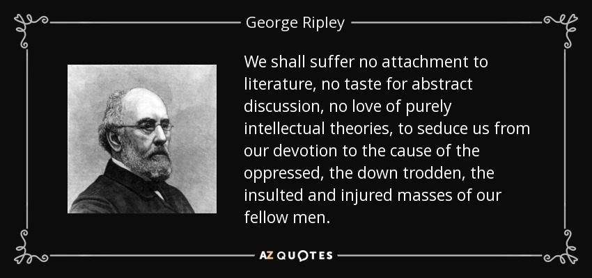 We shall suffer no attachment to literature, no taste for abstract discussion, no love of purely intellectual theories, to seduce us from our devotion to the cause of the oppressed, the down trodden, the insulted and injured masses of our fellow men. - George Ripley