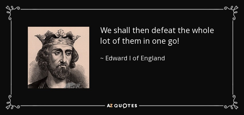 We shall then defeat the whole lot of them in one go! - Edward I of England