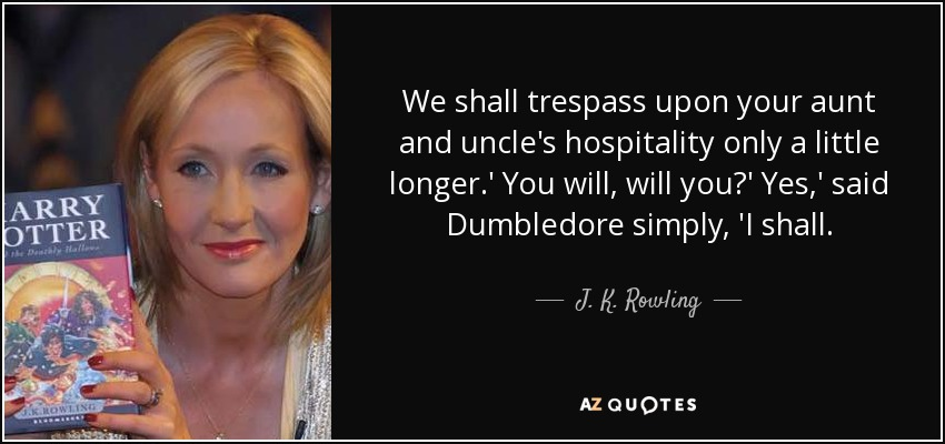We shall trespass upon your aunt and uncle's hospitality only a little longer.' You will, will you?' Yes,' said Dumbledore simply, 'I shall. - J. K. Rowling