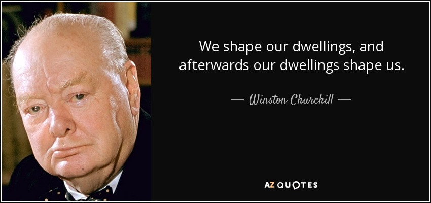 We shape our dwellings, and afterwards our dwellings shape us. - Winston Churchill