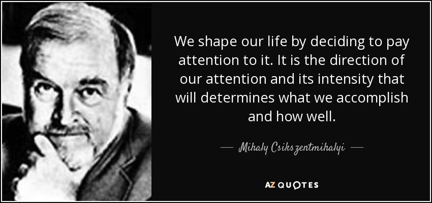 We shape our life by deciding to pay attention to it. It is the direction of our attention and its intensity that will determines what we accomplish and how well. - Mihaly Csikszentmihalyi