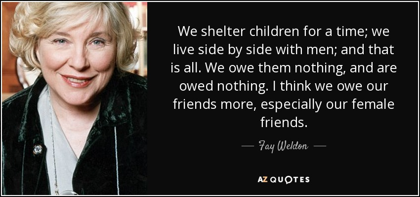 We shelter children for a time; we live side by side with men; and that is all. We owe them nothing, and are owed nothing. I think we owe our friends more, especially our female friends. - Fay Weldon