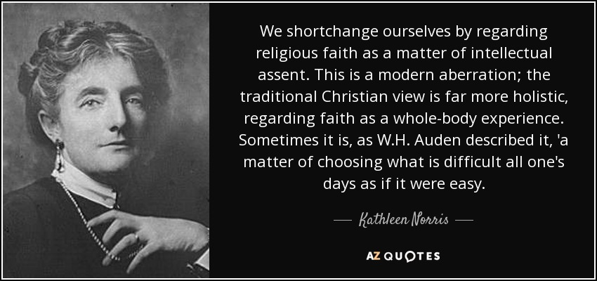 We shortchange ourselves by regarding religious faith as a matter of intellectual assent. This is a modern aberration; the traditional Christian view is far more holistic, regarding faith as a whole-body experience. Sometimes it is, as W.H. Auden described it, 'a matter of choosing what is difficult all one's days as if it were easy. - Kathleen Norris