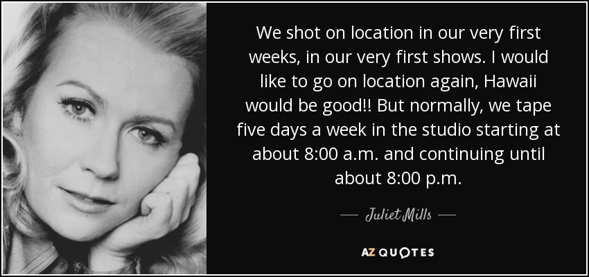 We shot on location in our very first weeks, in our very first shows. I would like to go on location again, Hawaii would be good!! But normally, we tape five days a week in the studio starting at about 8:00 a.m. and continuing until about 8:00 p.m. - Juliet Mills