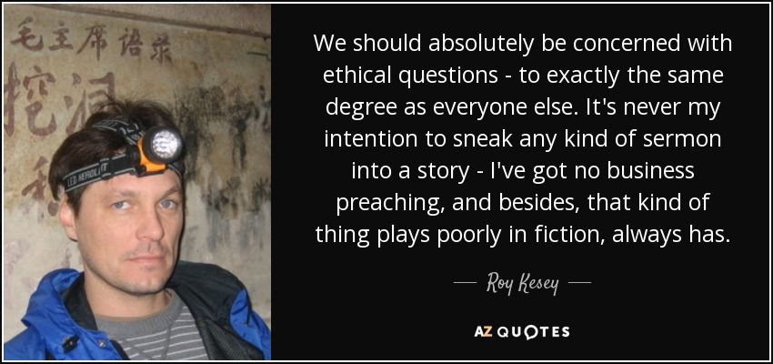 We should absolutely be concerned with ethical questions - to exactly the same degree as everyone else. It's never my intention to sneak any kind of sermon into a story - I've got no business preaching, and besides, that kind of thing plays poorly in fiction, always has. - Roy Kesey
