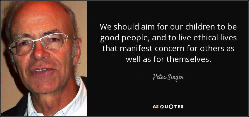 We should aim for our children to be good people, and to live ethical lives that manifest concern for others as well as for themselves. - Peter Singer