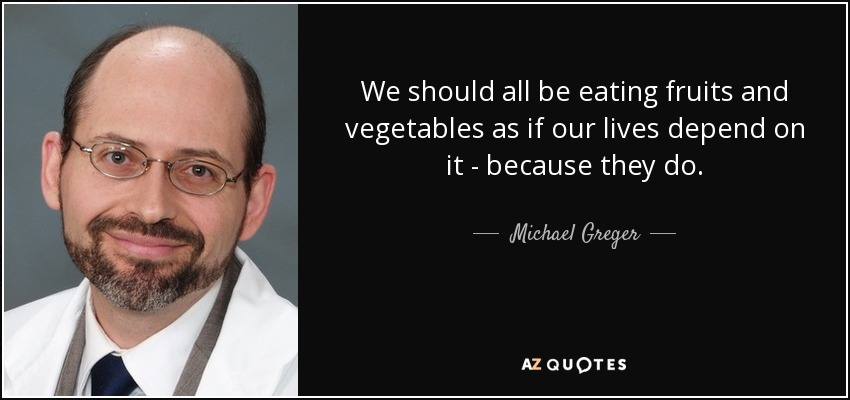 We should all be eating fruits and vegetables as if our lives depend on it - because they do. - Michael Greger
