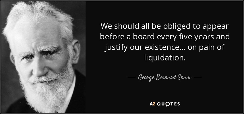 We should all be obliged to appear before a board every five years and justify our existence... on pain of liquidation. - George Bernard Shaw