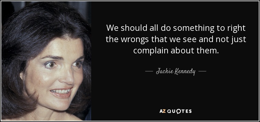 We should all do something to right the wrongs that we see and not just complain about them. - Jackie Kennedy