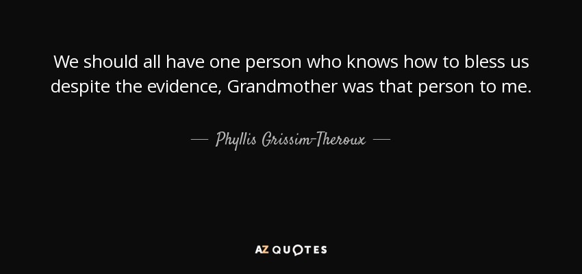 We should all have one person who knows how to bless us despite the evidence, Grandmother was that person to me. - Phyllis Grissim-Theroux