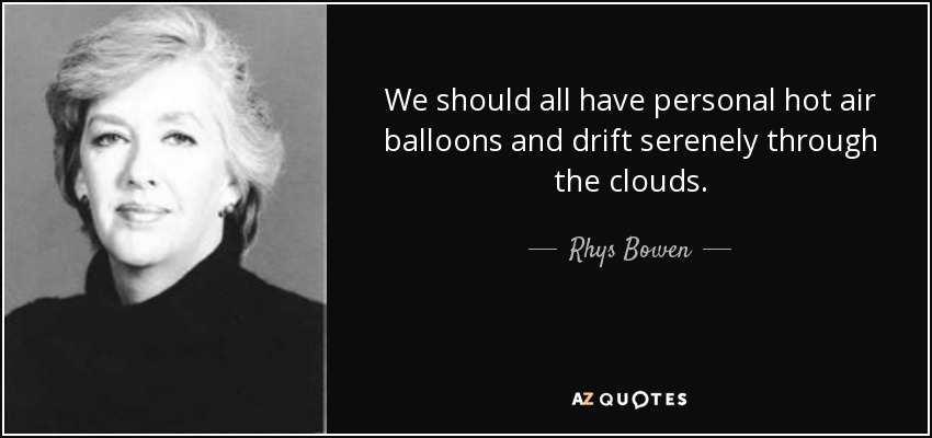We should all have personal hot air balloons and drift serenely through the clouds. - Rhys Bowen
