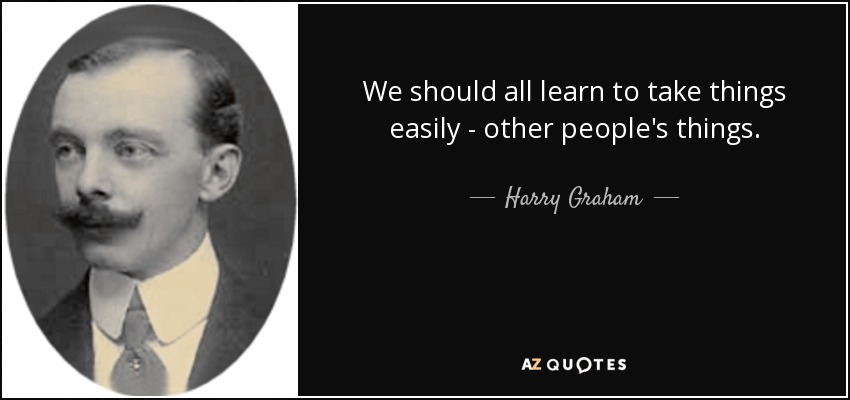 We should all learn to take things easily - other people's things. - Harry Graham