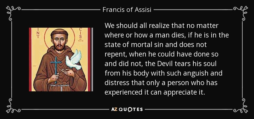 We should all realize that no matter where or how a man dies, if he is in the state of mortal sin and does not repent, when he could have done so and did not, the Devil tears his soul from his body with such anguish and distress that only a person who has experienced it can appreciate it. - Francis of Assisi